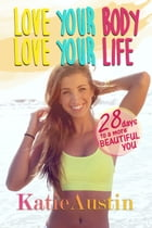 Love Your Body, Love Your Life: 28 Days to a More Beautiful You by Katie Austin