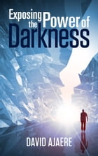 Exposing The Power Of Darkness by David Ajaere