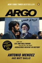 Argo: How the CIA and Hollywood Pulled Off the Most Audacious Rescue in History by Antonio Mendez
