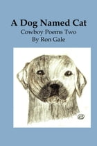 A Dog Named Cat: cowboy poems 2 by Ron Gale