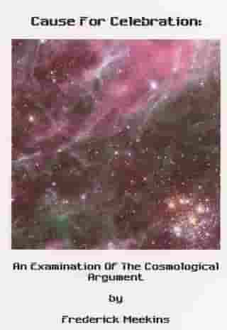 Cause For Celebration: An Examination Of The Cosmological Argument by Frederick Meekins