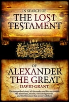 In Search Of The Lost Testament of Alexander the Great by David Grant