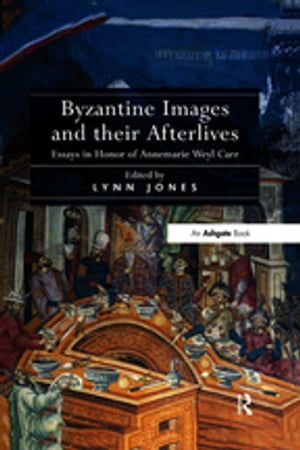 Byzantine Images and their Afterlives Essays in Honor of Annemarie Weyl Carr