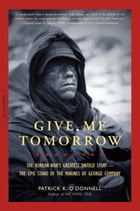 Give Me Tomorrow: The Korean War's Greatest Untold Story--The Epic Stand of the Marines of George Company by Patrick K. O'Donnell