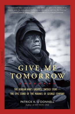 Book Give Me Tomorrow: The Korean War's Greatest Untold Story--The Epic Stand of the Marines of George… by Patrick K. O'Donnell