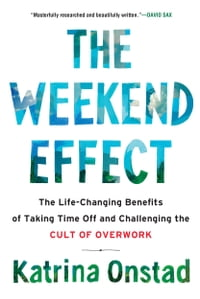 The Weekend Effect: The Life-Changing Benefits of Taking Time Off and Challenging the Cult of…