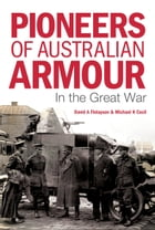 Pioneers of Australian Armour: In the Great War by David A Finlayson