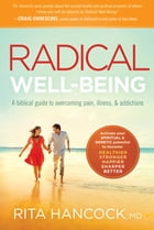 Radical Well-being: A Biblical Guide to Overcoming Pain, Illness, and Addictions by Rita Hancock, M.D.