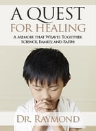 A Quest For Healing: A Memoir That Weaves Together Family, Faith and Science by Dr. Raymond