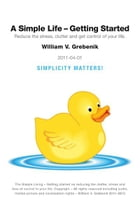 Simple Living - Getting Started: Reduce the Stress, Clutter and Get Control of Your Life. by William V. Grebenik