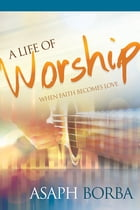 A Life of Worship: When Faith Becomes Love by Asaph Borba