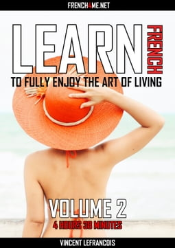 Learn French to fully enjoy the art of living (4 hours 38 minutes) - Vol 2