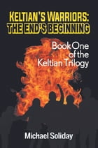 Keltian's Warriors: The End's Beginning: Book One of the Keltian Trilogy by Michael Soliday
