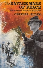 The Savage Wars Of Peace: Soldiers' Voices, 1945-89 by Charles Allen