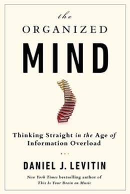 Book The Organized Mind: Thinking Straight In The Age Of Information Overload by Daniel J Levitin