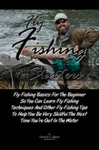 Fly Fishing For Starters: Fly Fishing Basics For The Beginner So You Can Learn Fly Fishing Techniques And Other Fly Fishing Ti by Gerard C. Baker