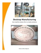 Desktop Manufacturing Use Machine Above This To Make Products by Melvin Wolgamott