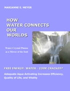 How Water Connects our Worlds: Water Crystal Photos as a Mirror of the Soul - Free Energy Water - Code cracked? - Adequate Aqua Act by Marianne E. Meyer