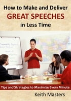 How to Make and Deliver Great Speeches in Less Time: Tips and Strategies to Maximize Every Minute by Keith Masters
