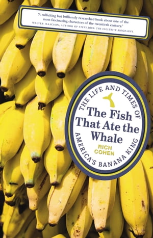 The Fish that Ate the Whale The Life and Times of America's Banana King