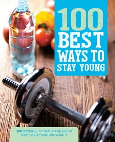 100 Best Ways to Stay Young: 100 Powerful, Natural Strategies to Boost Your Youth and Vitality