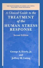 A Clinical Guide to the Treatment of the Human Stress Response by George S. Jr. Everly