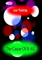 THE CAUSE OF IT ALL by Leo Tolstoy
