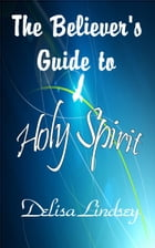 The Believer's Guide to Holy Spirit by Delisa Lindsey