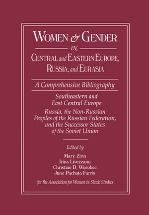 Women and Gender in Central and Eastern Europe, Russia, and Eurasia A Comprehensive Bibliography Volume I: Southeastern and East Central Europe (Edite