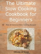 The Ultimate Slow Cooking Cookbook for Beginners Plus 25 Delicious Slow Cooking Recipes! by Olivier D'Alise