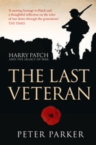 The Last Veteran: Harry Patch and the Legacy of War by Peter Parker