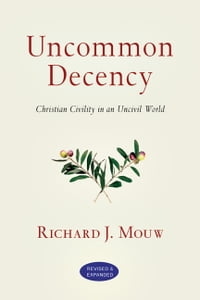 Uncommon Decency: Christian Civility in an Uncivil World: Christian Civility in an Uncivil World