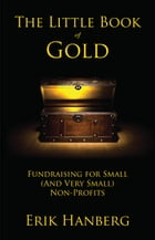 The Little Book of Gold: Fundraising for Small (and Very Small) Nonprofits by Erik Hanberg