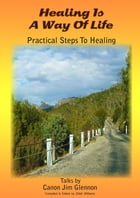 Healing is a Way of Life: Practical steps to healing. Talks by Canon Jim Glennon. by Zillah Williams