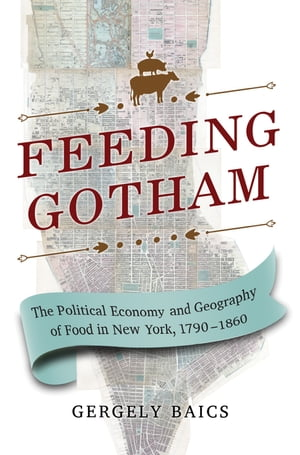 Feeding Gotham The Political Economy and Geography of Food in New York,  1790-1860