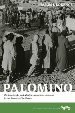 Book Palomino: Clinton Jencks and Mexican-American Unionism in the American Southwest by James J. Lorence