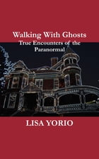 Walking With Ghosts: True Encounters of the Paranormal by Lisa Yorio