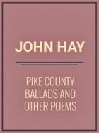 Pike County Ballads and Other Poems by John Hay
