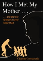 How I Met My Mother: And the Four Brothers I Never Knew I Had by Charles Cornacchio