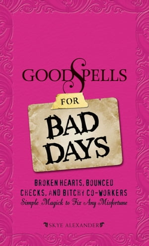 Good Spells for Bad Days Broken Hearts,  Bounced Checks,  and Bitchy Co-Workers - Simple Magick to Fix Any Misfortune