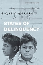 States of Delinquency: Race and Science in the Making of California's Juvenile Justice System by Miroslava Chavez-Garcia