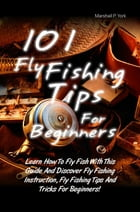 101 Fly Fishing Tips For Beginners: Learn How To Fly Fish With This Guide And Discover Fly Fishing Instruction, Fly Fishing Tips And Tri by Marshall P. York