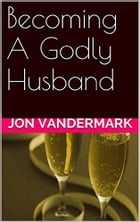 Becoming A Godly Husband And Father by Jonathan Vandermark