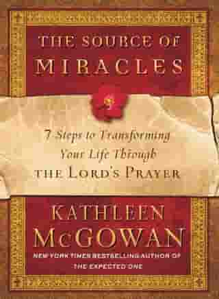 The Source of Miracles: 7 Steps to Transforming Your Life through the Lord's Prayer by Kathleen McGowan