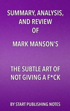 Summary, Analysis, and Review of Mark Manson's The Subtle Art of Not Giving a Fuck: A…