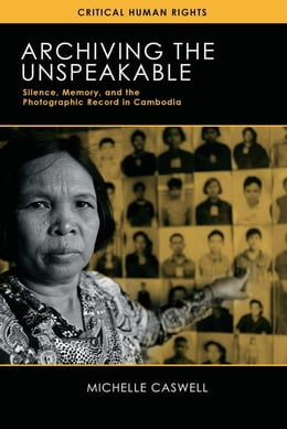 Book Archiving the Unspeakable: Silence, Memory, and the Photographic Record in Cambodia by Caswell, Michelle