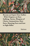 Become an Expert Deer Stalker - With Chapters on Deer Stalking, Tactics, Weapons of Choice, Ammunition, Deer Facts, Shooting Facts and How to Sight Ri thumbnail