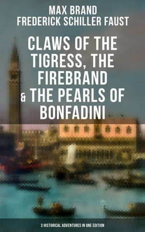 Claws of the Tigress, The Firebrand & The Pearls of Bonfadini: Firebrand Series – The Adventures of Tizzo, the Master Swordsman (3 Historical Adventures in One Edition) by Max Brand