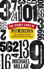 The Secret Lives of Numbers: The Curious Truth Behind Everyday Digits by Michael Millar