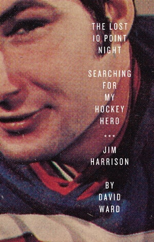 The Lost 10 Point Night Searching for My Hockey Hero . . . Jim Harrison